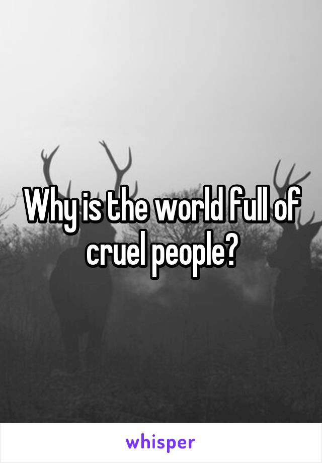 Why is the world full of cruel people?