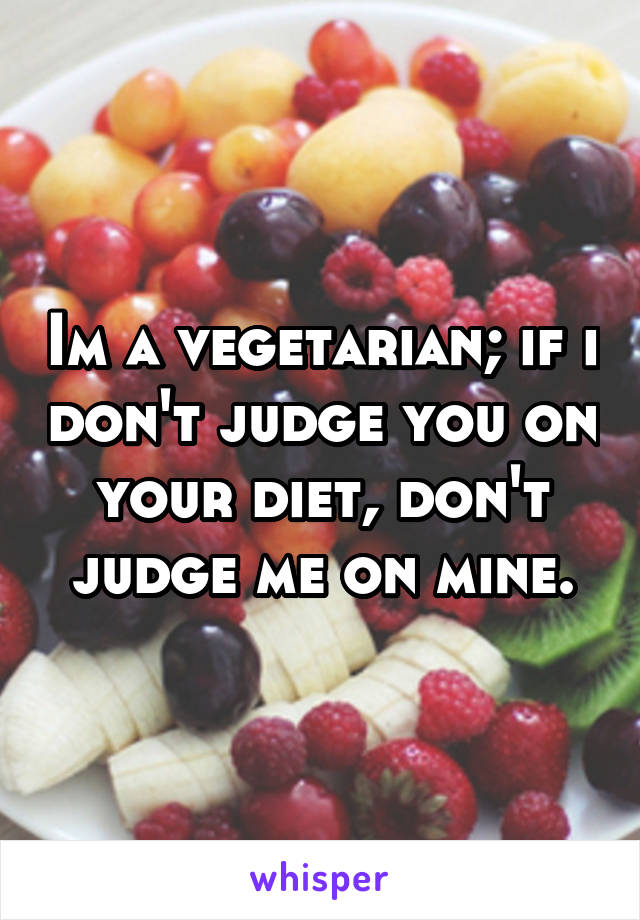 Im a vegetarian; if i don't judge you on your diet, don't judge me on mine.