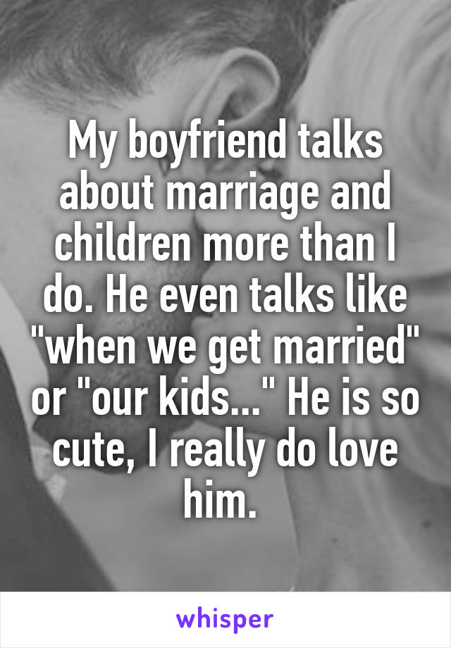 """My boyfriend talks about marriage and children more than I do. He even talks like """"when we get married"""" or """"our kids..."""" He is so cute, I really do love him."""