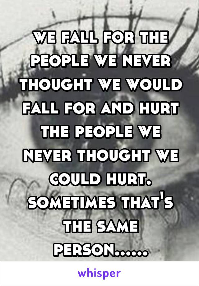 we fall for the people we never thought we would fall for and hurt the people we never thought we could hurt. sometimes that's the same person......
