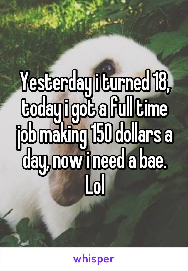 Yesterday i turned 18, today i got a full time job making 150 dollars a day, now i need a bae. Lol
