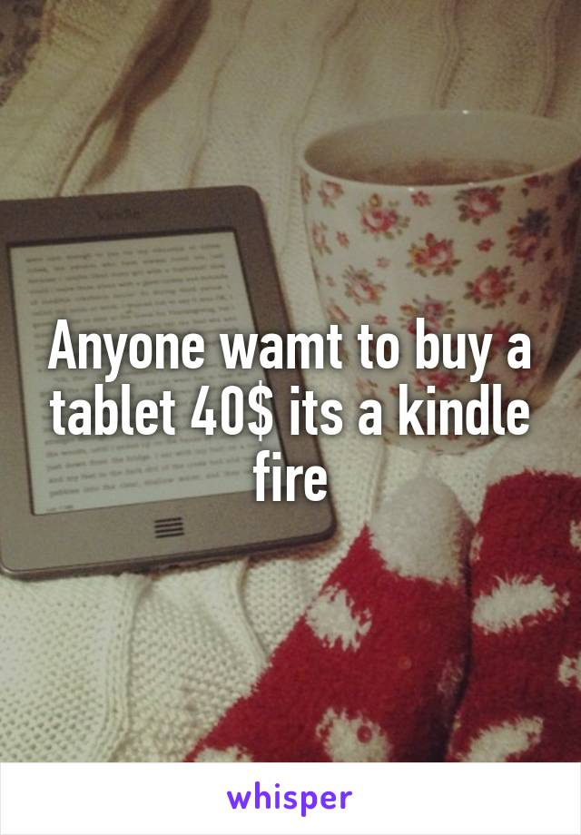 Anyone wamt to buy a tablet 40$ its a kindle fire