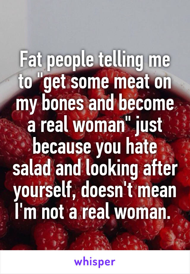 "Fat people telling me to ""get some meat on my bones and become a real woman"" just because you hate salad and looking after yourself, doesn't mean I'm not a real woman."