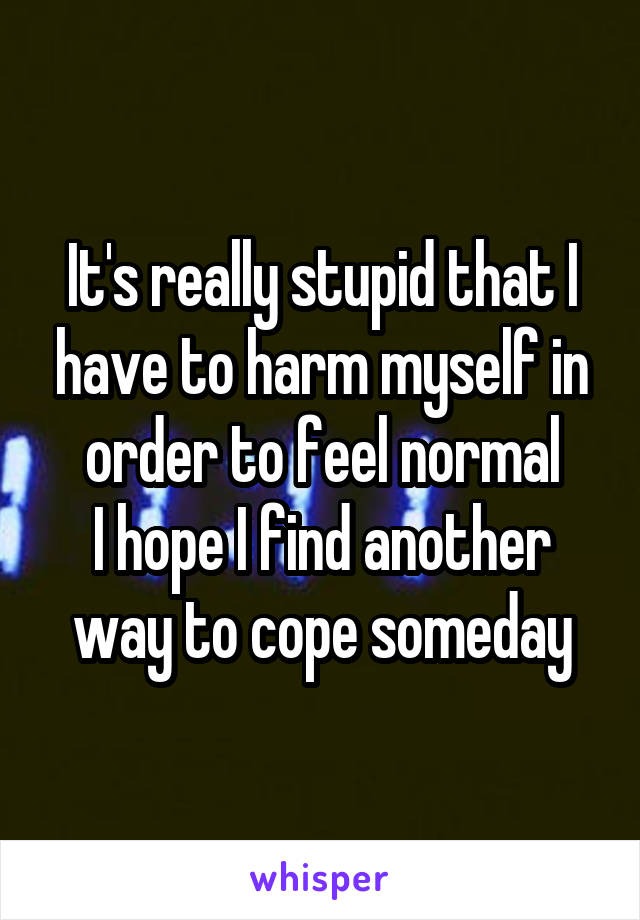 It's really stupid that I have to harm myself in order to feel normal I hope I find another way to cope someday