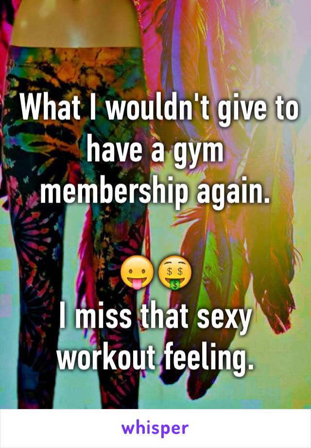 What I wouldn't give to have a gym membership again.   😛🤑 I miss that sexy workout feeling.
