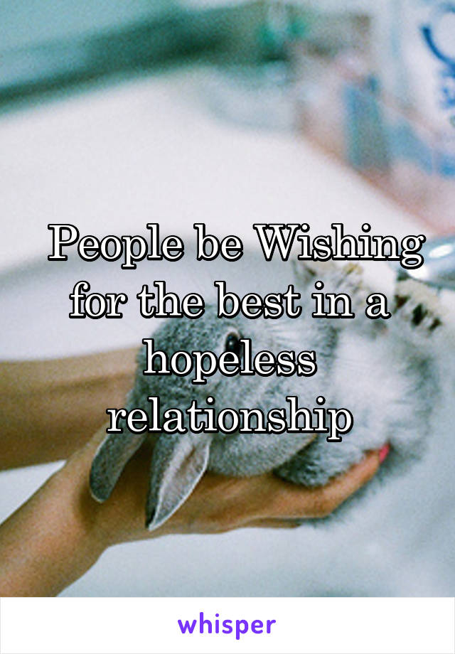 People be Wishing for the best in a hopeless relationship