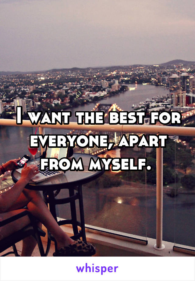 I want the best for everyone, apart from myself.