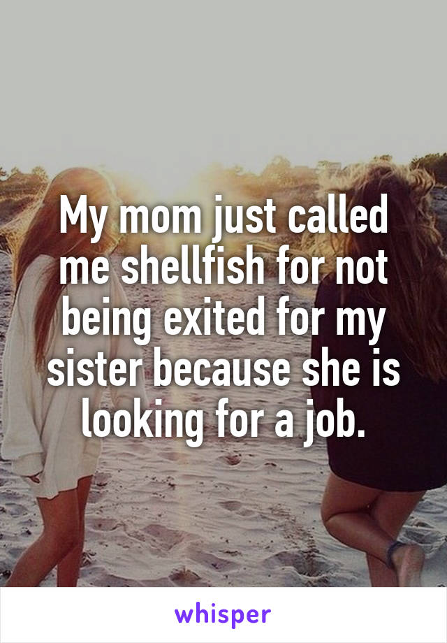 My mom just called me shellfish for not being exited for my sister because she is looking for a job.