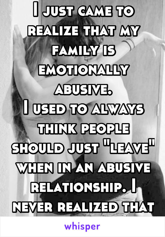 "I just came to realize that my family is emotionally abusive. I used to always think people should just ""leave"" when in an abusive relationship. I never realized that I was in one myself."
