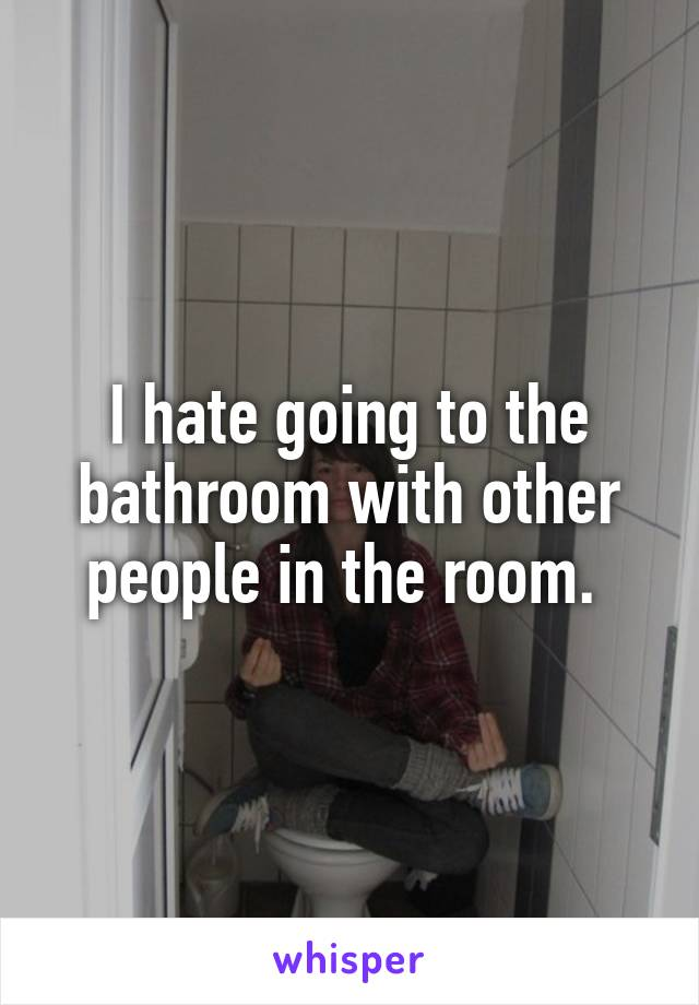 I hate going to the bathroom with other people in the room.