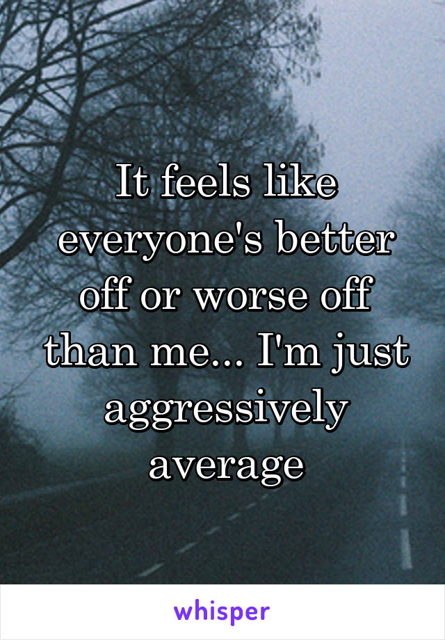 It feels like everyone's better off or worse off than me... I'm just aggressively average