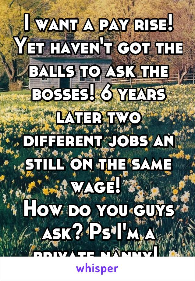 I want a pay rise! Yet haven't got the balls to ask the bosses! 6 years later two different jobs an still on the same wage!  How do you guys ask? Ps I'm a private nanny!