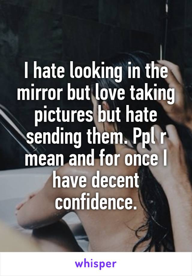 I hate looking in the mirror but love taking pictures but hate sending them. Ppl r mean and for once I have decent confidence.