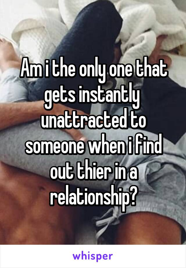 Am i the only one that gets instantly  unattracted to someone when i find out thier in a relationship?