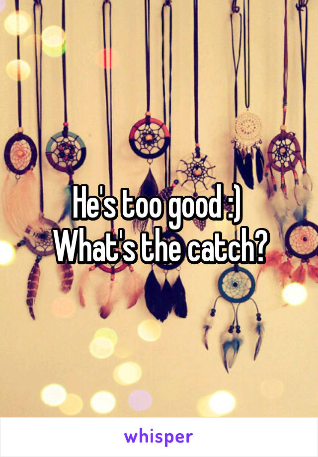 He's too good :)  What's the catch?