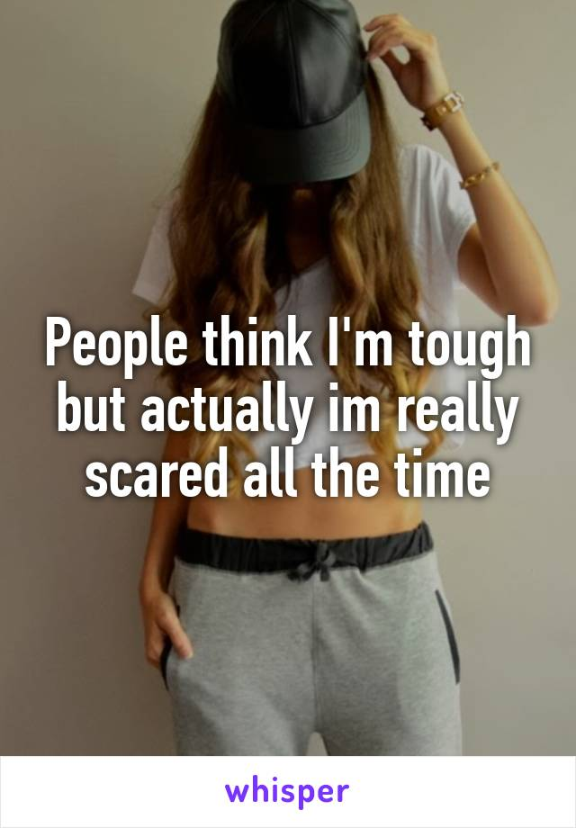 People think I'm tough but actually im really scared all the time