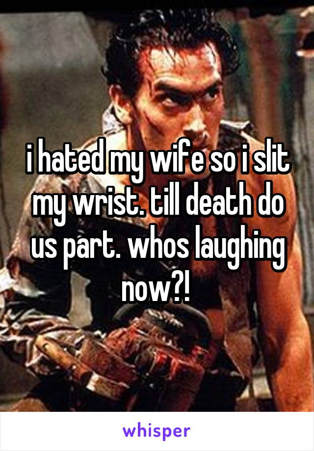 i hated my wife so i slit my wrist. till death do us part. whos laughing now?!