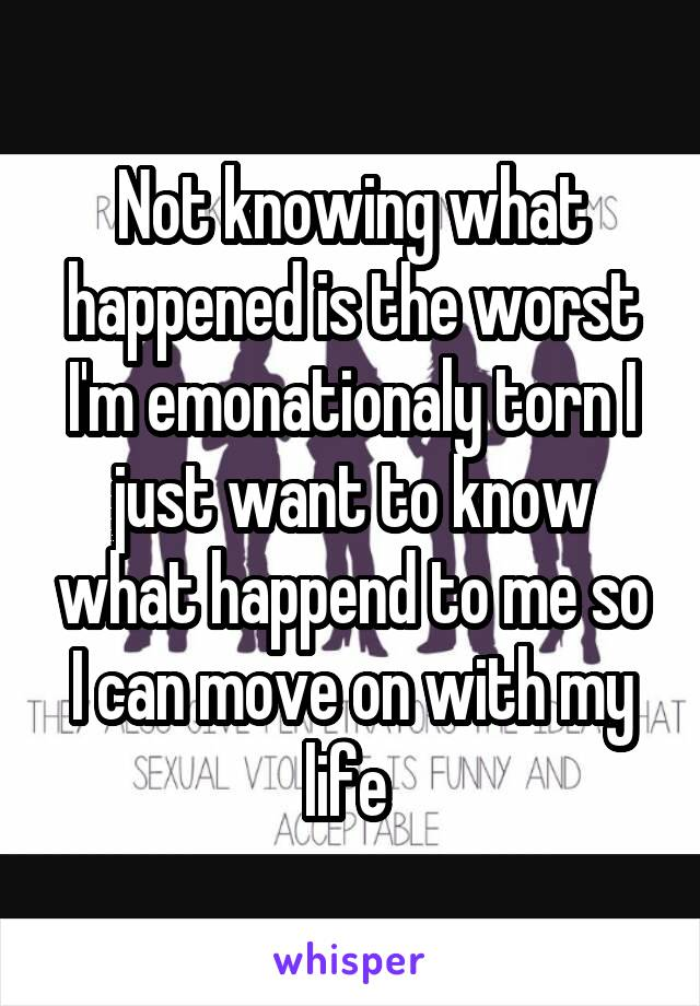 Not knowing what happened is the worst I'm emonationaly torn I just want to know what happend to me so I can move on with my life