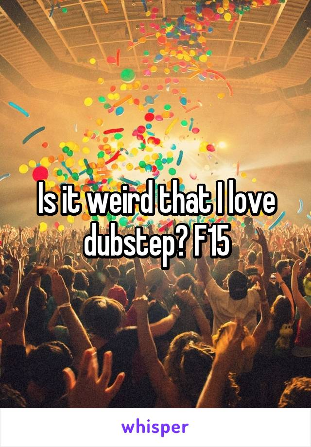 Is it weird that I love dubstep? F15