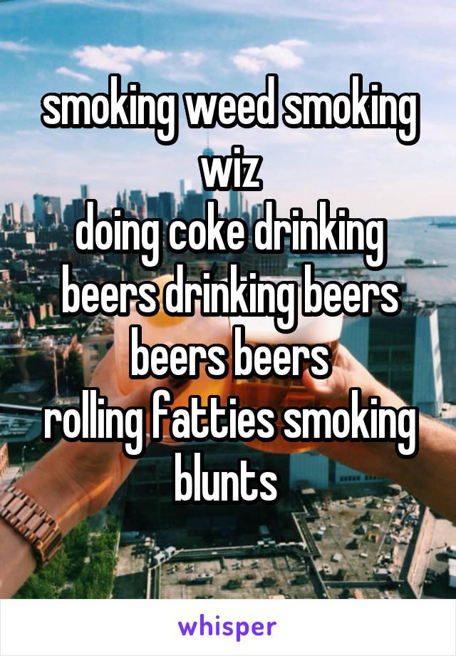 smoking weed smoking wiz doing coke drinking beers drinking beers beers beers rolling fatties smoking blunts
