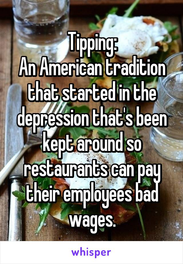 Tipping: An American tradition that started in the depression that's been kept around so restaurants can pay their employees bad wages.