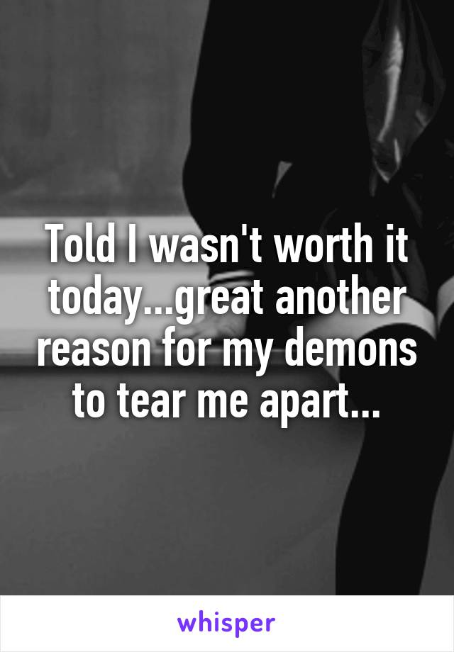 Told I wasn't worth it today...great another reason for my demons to tear me apart...
