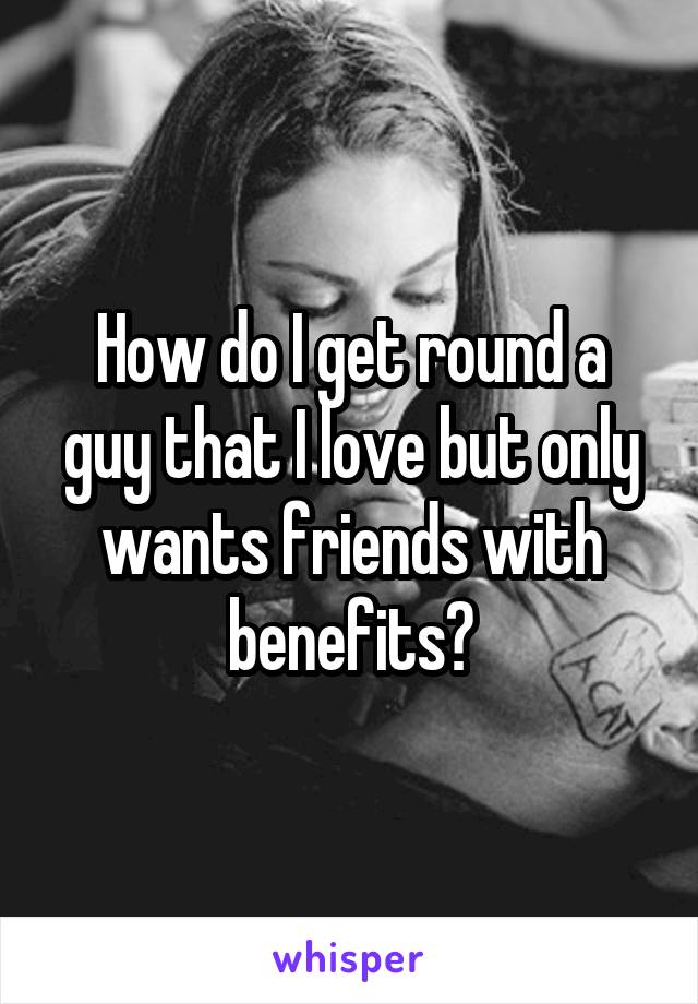 How do I get round a guy that I love but only wants friends with benefits?