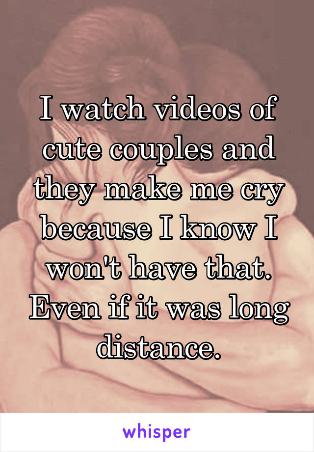 I watch videos of cute couples and they make me cry because I know I won't have that. Even if it was long distance.