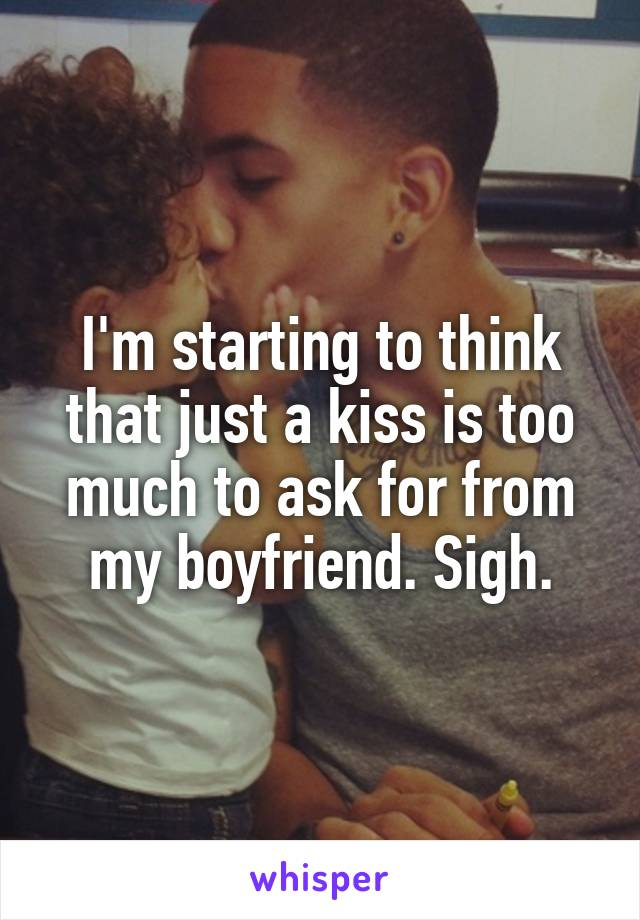 I'm starting to think that just a kiss is too much to ask for from my boyfriend. Sigh.