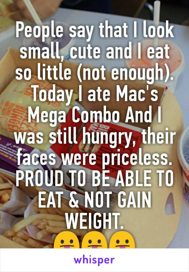 People say that I look small, cute and I eat so little (not enough). Today I ate Mac's Mega Combo And I was still hungry, their faces were priceless. PROUD TO BE ABLE TO EAT & NOT GAIN WEIGHT. 😛😛😛
