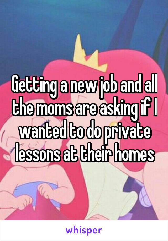 Getting a new job and all the moms are asking if I wanted to do private lessons at their homes