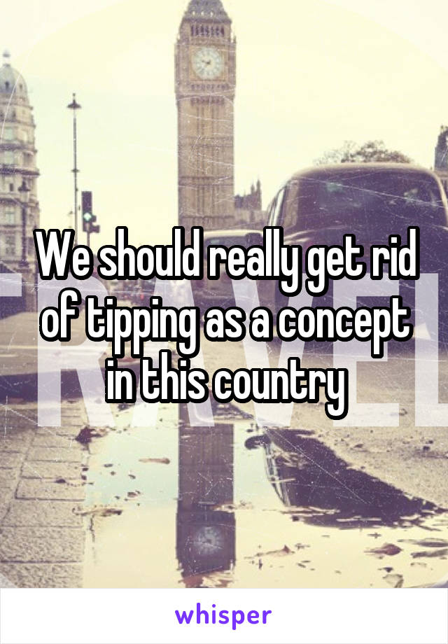We should really get rid of tipping as a concept in this country