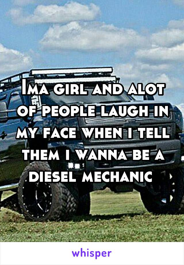 Ima girl and alot of people laugh in my face when i tell them i wanna be a diesel mechanic