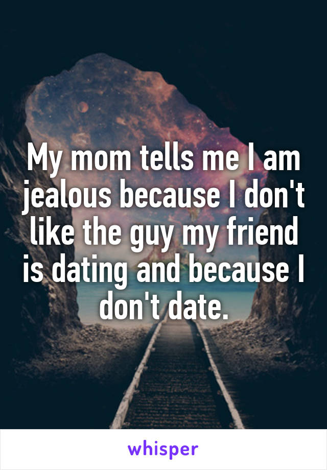 My mom tells me I am jealous because I don't like the guy my friend is dating and because I don't date.