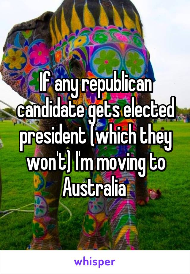 If any republican candidate gets elected president (which they won't) I'm moving to Australia