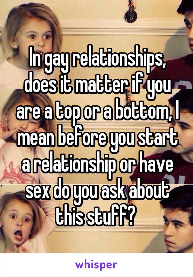 In gay relationships, does it matter if you are a top or a bottom, I mean before you start a relationship or have sex do you ask about this stuff?