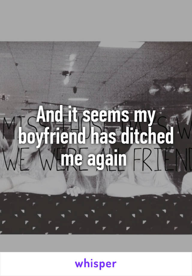 And it seems my boyfriend has ditched me again