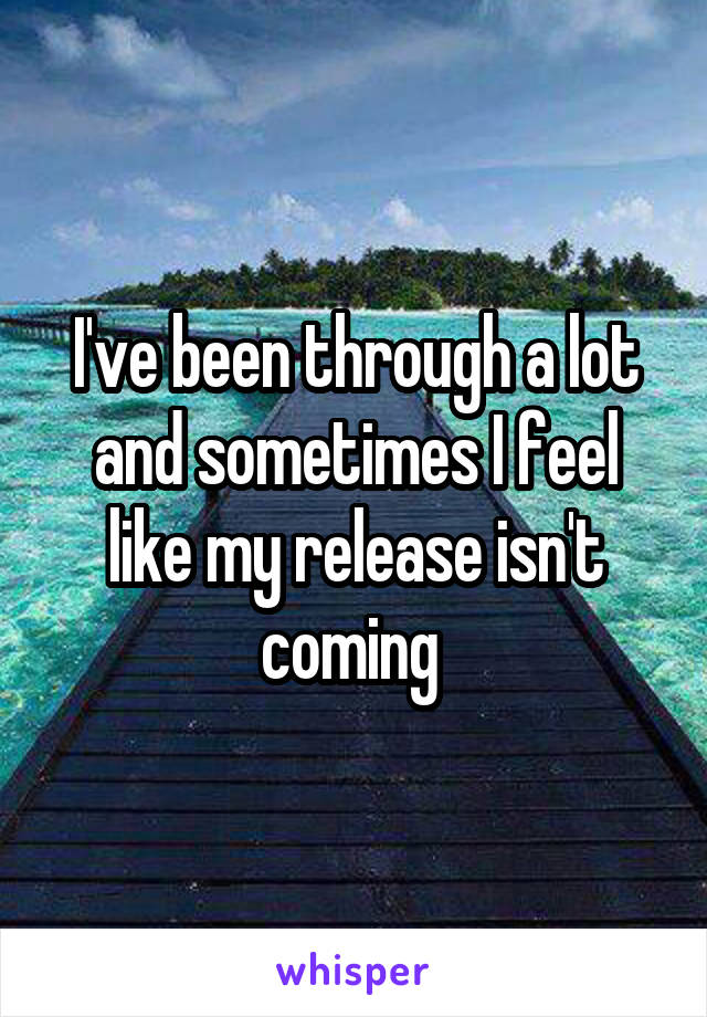 I've been through a lot and sometimes I feel like my release isn't coming