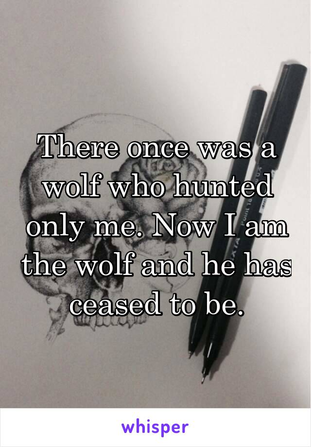 There once was a wolf who hunted only me. Now I am the wolf and he has ceased to be.