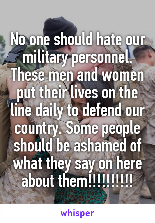 No one should hate our military personnel. These men and women put their lives on the line daily to defend our country. Some people should be ashamed of what they say on here about them!!!!!!!!!!