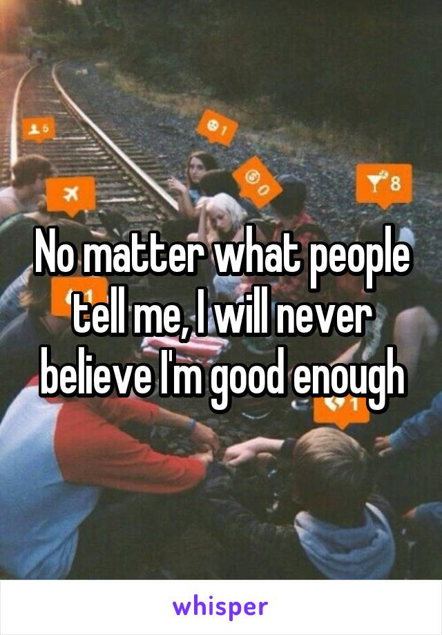 No matter what people tell me, I will never believe I'm good enough