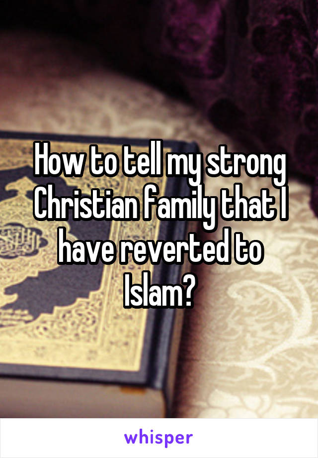 How to tell my strong Christian family that I have reverted to Islam?