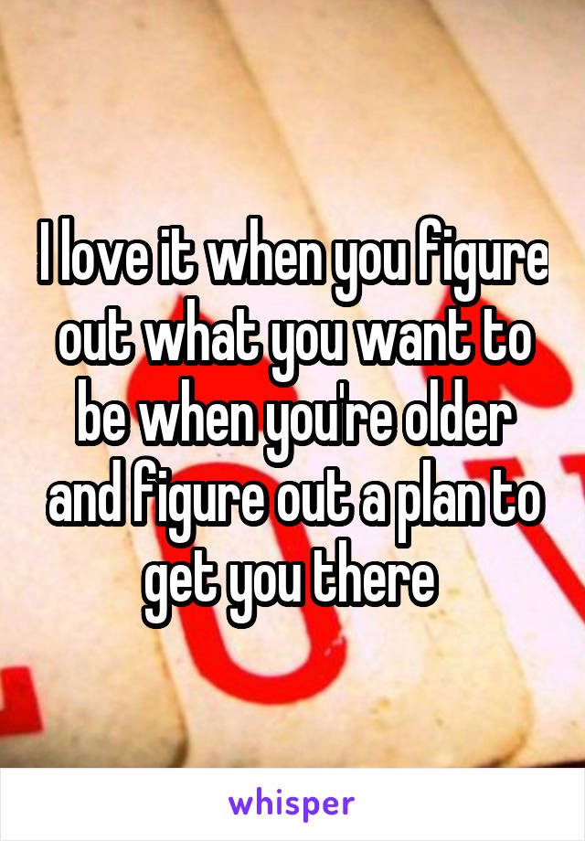 I love it when you figure out what you want to be when you're older and figure out a plan to get you there