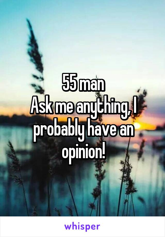 55 man Ask me anything, I probably have an opinion!