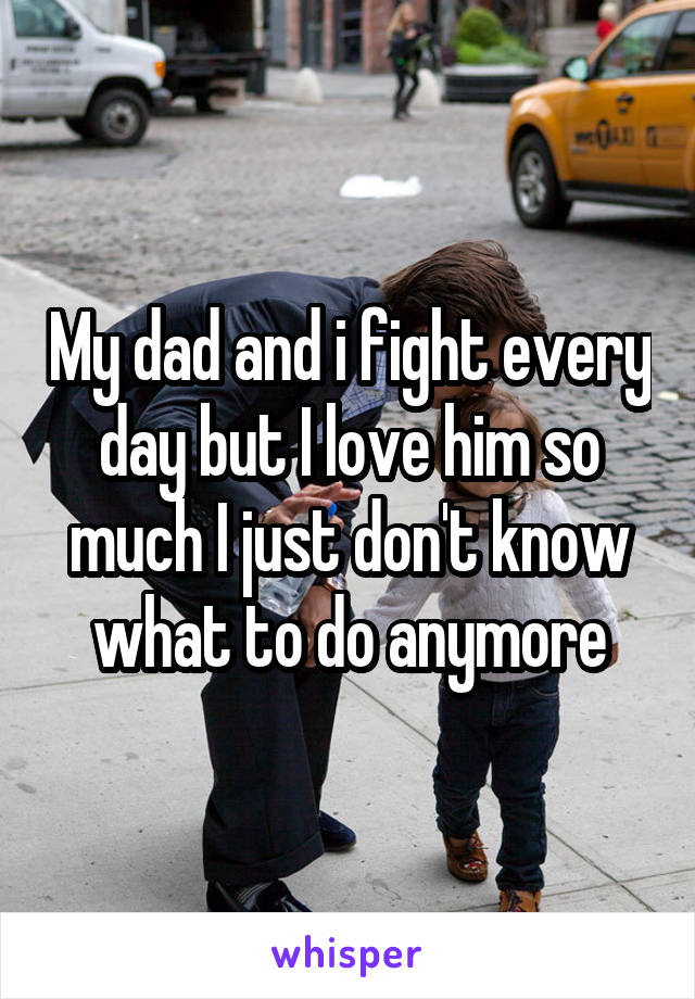 My dad and i fight every day but I love him so much I just don't know what to do anymore
