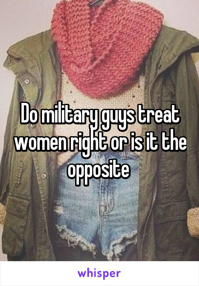 Do military guys treat women right or is it the opposite