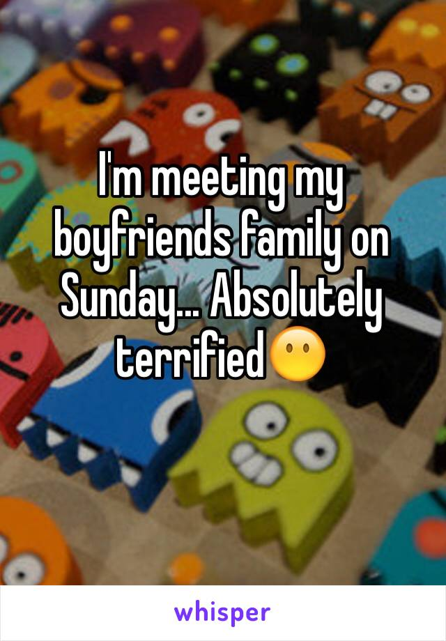 I'm meeting my boyfriends family on Sunday... Absolutely terrified😶