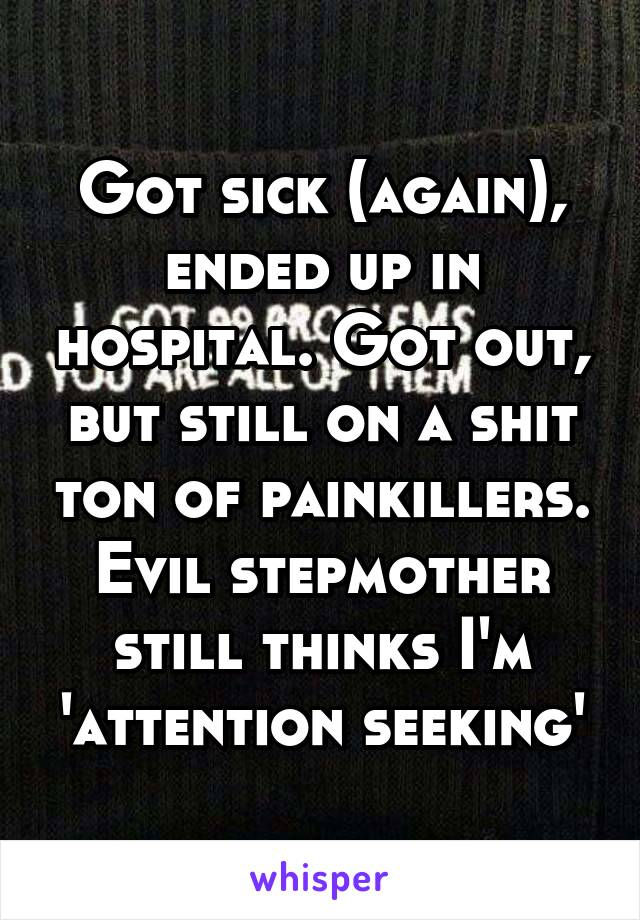 Got sick (again), ended up in hospital. Got out, but still on a shit ton of painkillers. Evil stepmother still thinks I'm 'attention seeking'
