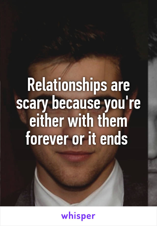 Relationships are scary because you're either with them forever or it ends