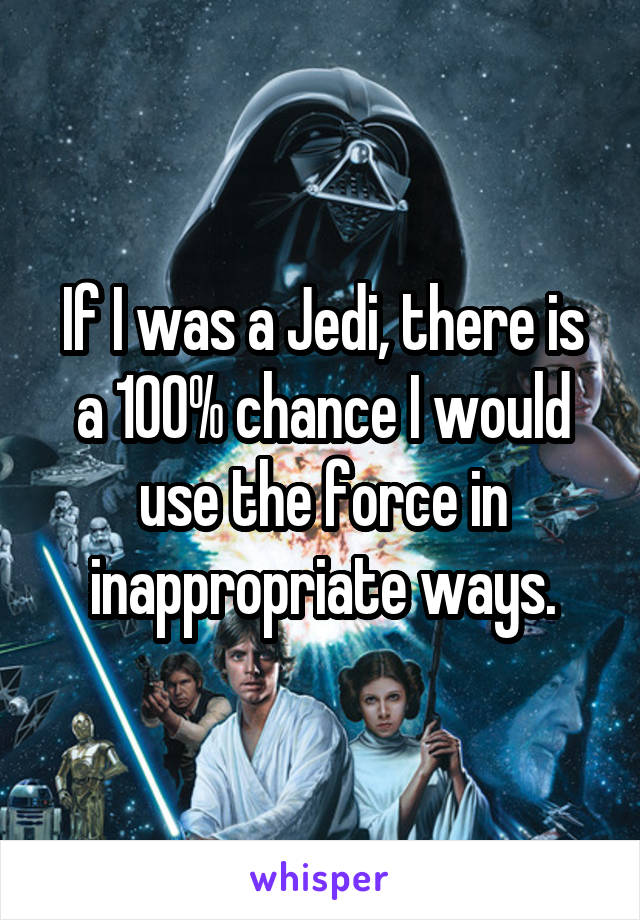 If I was a Jedi, there is a 100% chance I would use the force in inappropriate ways.